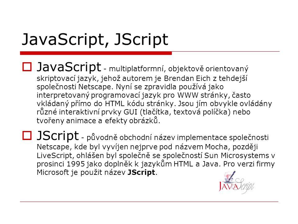 JavaScript, JScript  JavaScript - multiplatformní, objektově orientovaný skriptovací jazyk, jehož autorem je Brendan Eich z tehdejší společnosti Nets