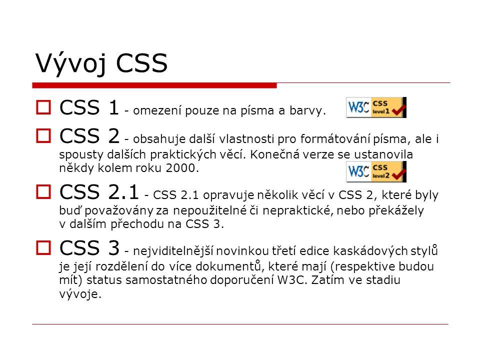 Vývoj CSS  CSS 1 - omezení pouze na písma a barvy.  CSS 2 - obsahuje další vlastnosti pro formátování písma, ale i spousty dalších praktických věcí.