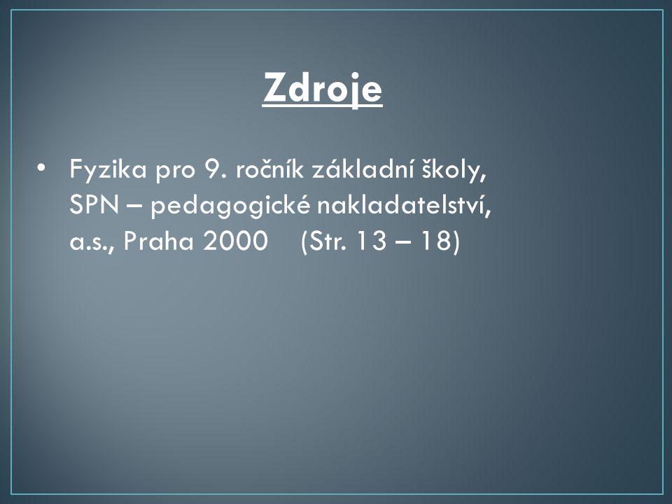 Zdroje • Fyzika pro 9. ročník základní školy, SPN – pedagogické nakladatelství, a.s., Praha 2000 (Str. 13 – 18)