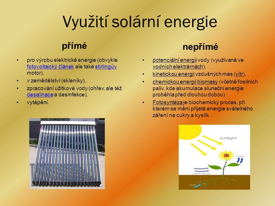 Využití solární energie přímé •pro výrobu elektrické energie (obvykle fotovoltaický článek ale také stirlingův motor), fotovoltaický článekstirlingův •v zemědělství (skleníky), •zpracování užitkové vody (ohřev, ale též desalinace a desinfekce), desalinace •vytápění.