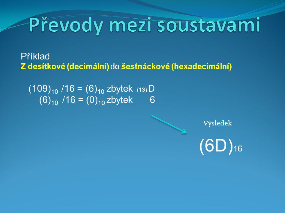 Příklad Z desítkové (decimální) do šestnáckové (hexadecimální) (109) 10 /16 = (6) 10 zbytek (13) D (6) 10 /16 = (0) 10 zbytek 6 (6D) 16 Výsledek