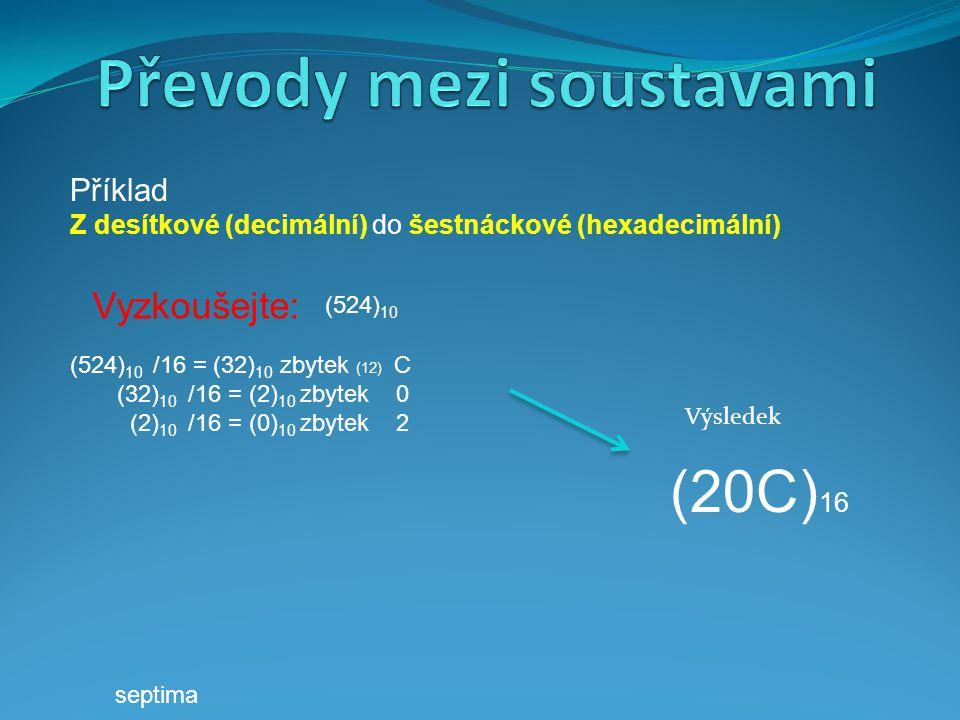 Příklad Z desítkové (decimální) do šestnáckové (hexadecimální) (20C) 16 Výsledek Vyzkoušejte: (524) 10 /16 = (32) 10 zbytek (12) C (32) 10 /16 = (2) 1