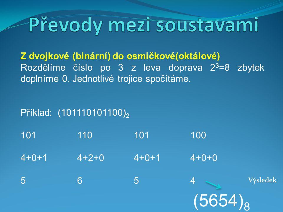 Z dvojkové (binární) do osmičkové(oktálové) Rozdělíme číslo po 3 z leva doprava 2 3 =8 zbytek doplníme 0. Jednotlivé trojice spočítáme. Příklad: (1011