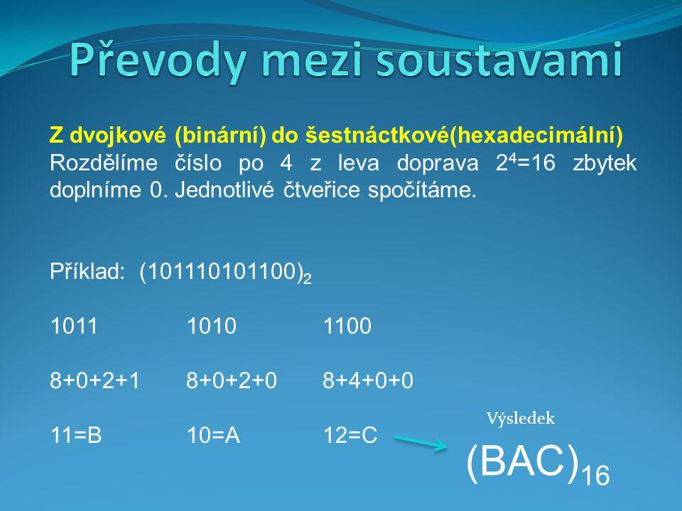 Z dvojkové (binární) do šestnáctkové(hexadecimální) Rozdělíme číslo po 4 z leva doprava 2 4 =16 zbytek doplníme 0. Jednotlivé čtveřice spočítáme. Přík