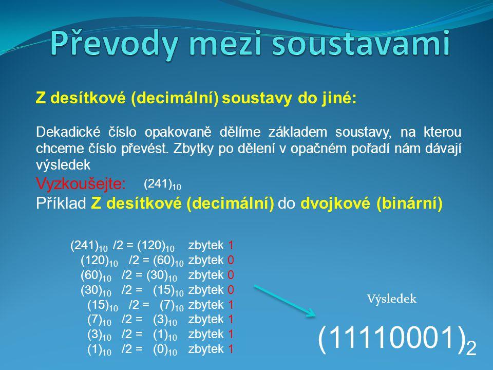 Příklad Z desítkové (decimální) do osmičkové (oktálové) (109) 10 /8 = (13) 10 zbytek 5 (13) 10 /8 = (1) 10 zbytek 5 (1) 10 /8 = (0) 10 zbytek 1 (155) 8 Výsledek