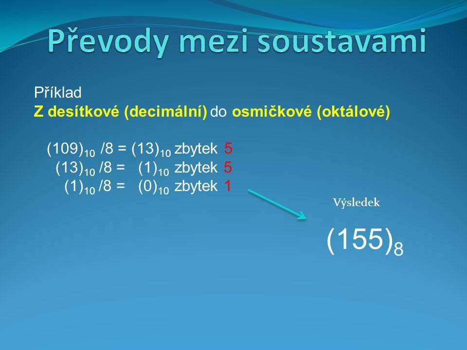 Příklad Z desítkové (decimální) do osmičkové (oktálové) (109) 10 /8 = (13) 10 zbytek 5 (13) 10 /8 = (1) 10 zbytek 5 (1) 10 /8 = (0) 10 zbytek 1 (155)