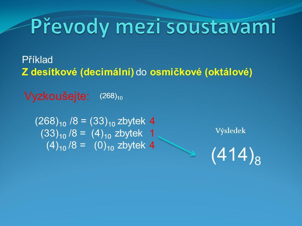Příklad Z desítkové (decimální) do osmičkové (oktálové) (414) 8 Výsledek Vyzkoušejte: (268) 10 (268) 10 /8 = (33) 10 zbytek 4 (33) 10 /8 = (4) 10 zbyt