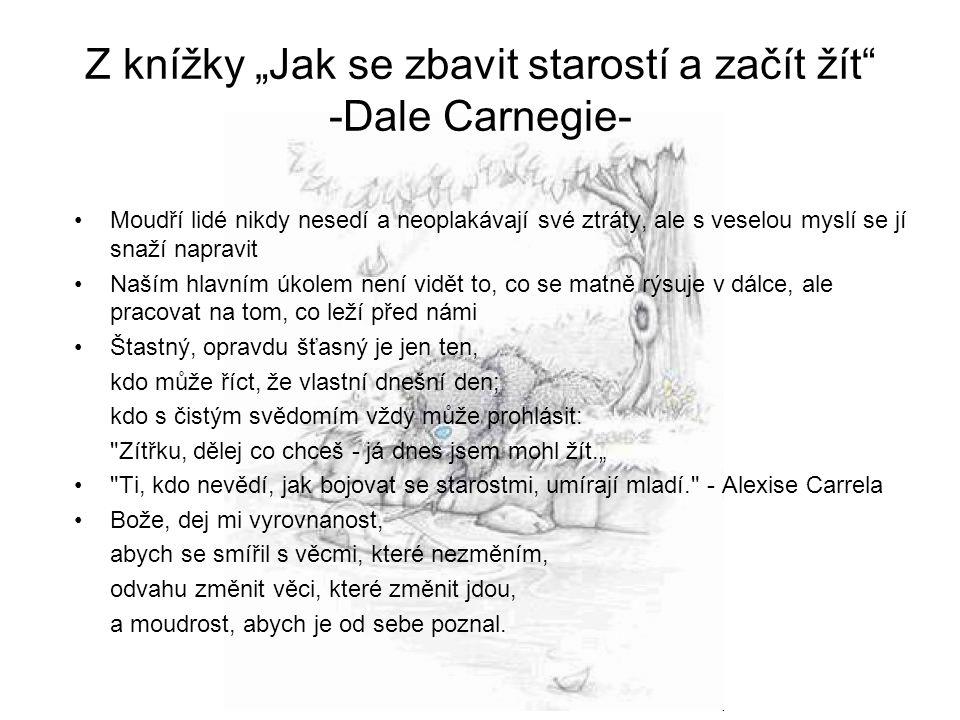 """Z knížky """"Jak se zbavit starostí a začít žít -Dale Carnegie- •Moudří lidé nikdy nesedí a neoplakávají své ztráty, ale s veselou myslí se jí snaží napravit •Naším hlavním úkolem není vidět to, co se matně rýsuje v dálce, ale pracovat na tom, co leží před námi •Štastný, opravdu šťasný je jen ten, kdo může říct, že vlastní dnešní den; kdo s čistým svědomím vždy může prohlásit: Zítřku, dělej co chceš - já dnes jsem mohl žít."""" • Ti, kdo nevědí, jak bojovat se starostmi, umírají mladí. - Alexise Carrela •Bože, dej mi vyrovnanost, abych se smířil s věcmi, které nezměním, odvahu změnit věci, které změnit jdou, a moudrost, abych je od sebe poznal."""