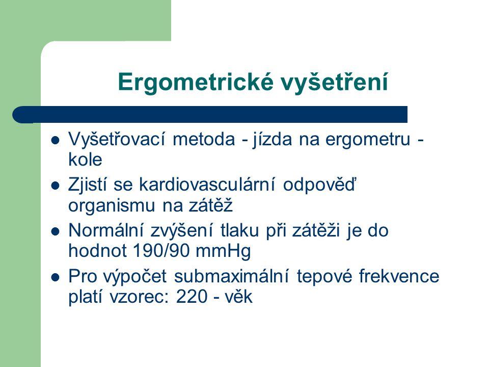 Ergometrické vyšetření  Vyšetřovací metoda - jízda na ergometru - kole  Zjistí se kardiovasculární odpověď organismu na zátěž  Normální zvýšení tlaku při zátěži je do hodnot 190/90 mmHg  Pro výpočet submaximální tepové frekvence platí vzorec: 220 - věk