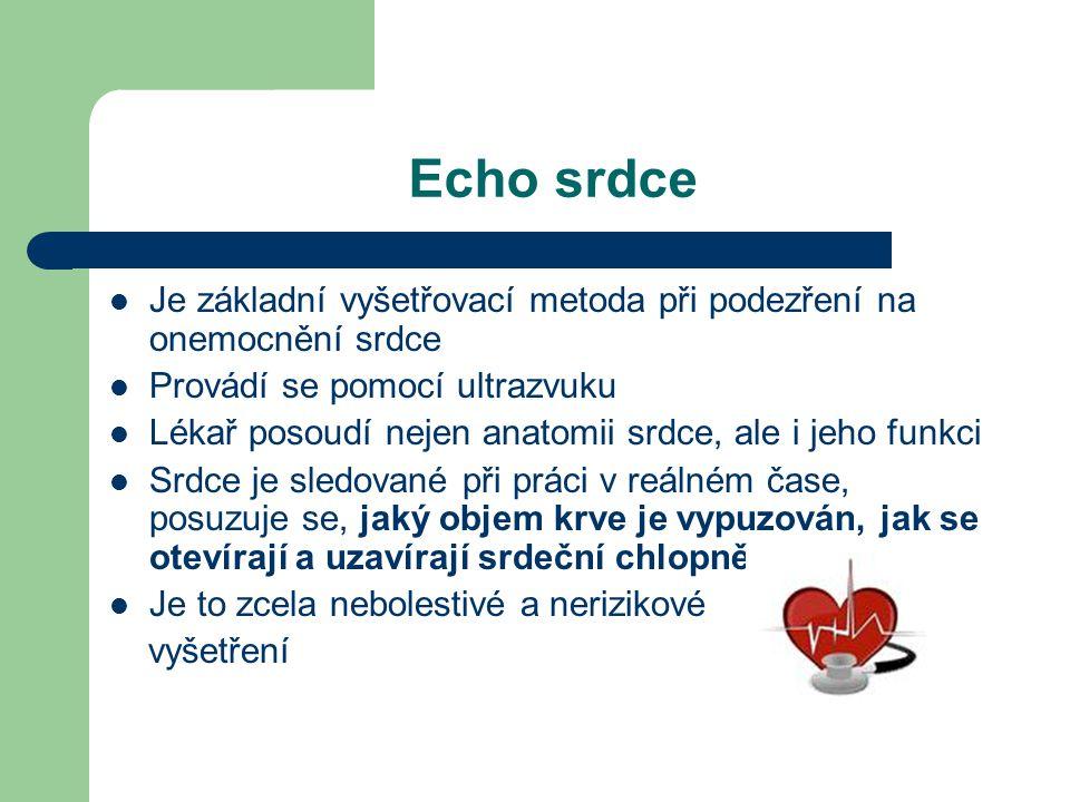 Echo srdce  Je základní vyšetřovací metoda při podezření na onemocnění srdce  Provádí se pomocí ultrazvuku  Lékař posoudí nejen anatomii srdce, ale i jeho funkci  Srdce je sledované při práci v reálném čase, posuzuje se, jaký objem krve je vypuzován, jak se otevírají a uzavírají srdeční chlopně  Je to zcela nebolestivé a nerizikové vyšetření