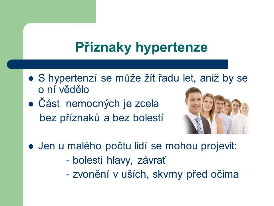 Příznaky hypertenze  S hypertenzí se může žít řadu let, aniž by se o ní vědělo  Část nemocných je zcela bez příznaků a bez bolestí  Jen u malého počtu lidí se mohou projevit: - bolesti hlavy, závrať - zvonění v uších, skvrny před očima