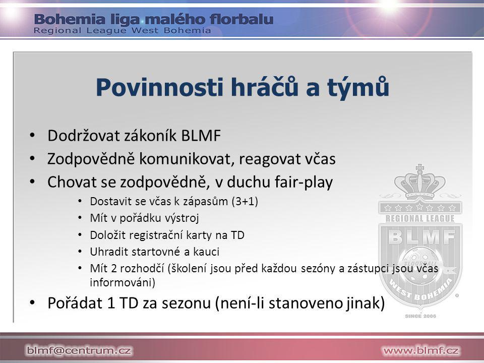 Povinnosti hráčů a týmů • Dodržovat zákoník BLMF • Zodpovědně komunikovat, reagovat včas • Chovat se zodpovědně, v duchu fair-play • Dostavit se včas k zápasům (3+1) • Mít v pořádku výstroj • Doložit registrační karty na TD • Uhradit startovné a kauci • Mít 2 rozhodčí (školení jsou před každou sezóny a zástupci jsou včas informováni) • Pořádat 1 TD za sezonu (není-li stanoveno jinak)