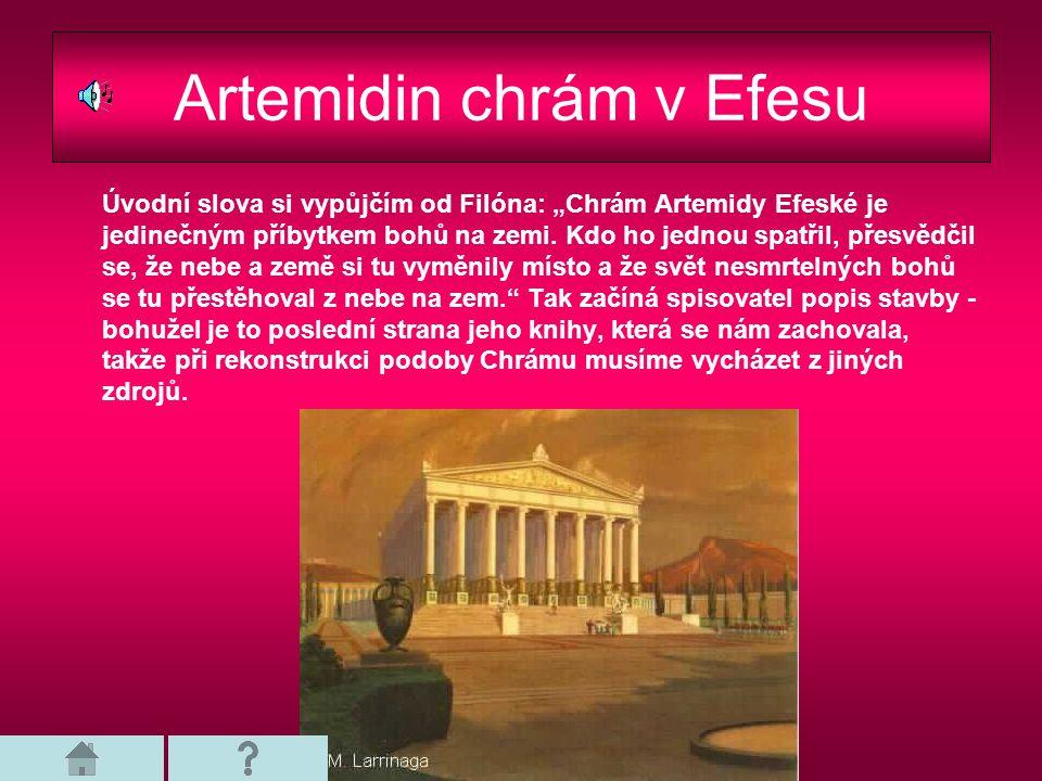 """Artemidin chrám v Efesu Úvodní slova si vypůjčím od Filóna: """"Chrám Artemidy Efeské je jedinečným příbytkem bohů na zemi. Kdo ho jednou spatřil, přesvě"""