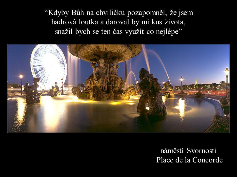 náměstí Svornosti Place de la Concorde Kdyby Bůh na chviličku pozapomněl, že jsem hadrová loutka a daroval by mi kus života, snažil bych se ten čas využít co nejlépe