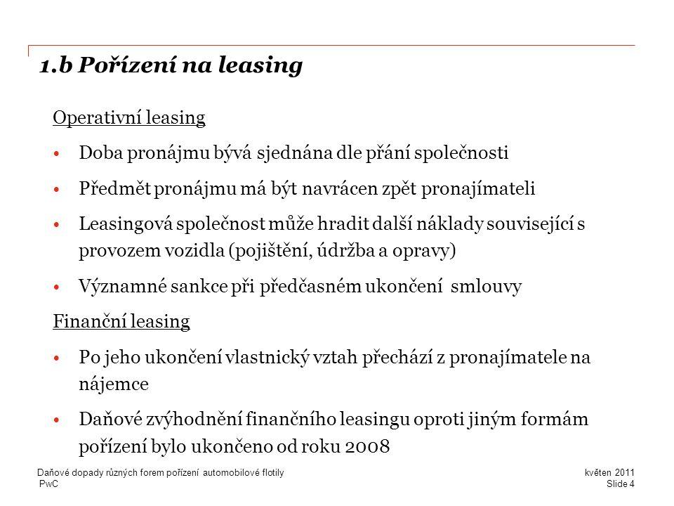 PwC 1.b Pořízení na leasing Operativní leasing •Doba pronájmu bývá sjednána dle přání společnosti •Předmět pronájmu má být navrácen zpět pronajímateli •Leasingová společnost může hradit další náklady související s provozem vozidla (pojištění, údržba a opravy) •Významné sankce při předčasném ukončení smlouvy Finanční leasing •Po jeho ukončení vlastnický vztah přechází z pronajímatele na nájemce •Daňové zvýhodnění finančního leasingu oproti jiným formám pořízení bylo ukončeno od roku 2008 Slide 4 květen 2011 Daňové dopady různých forem pořízení automobilové flotily