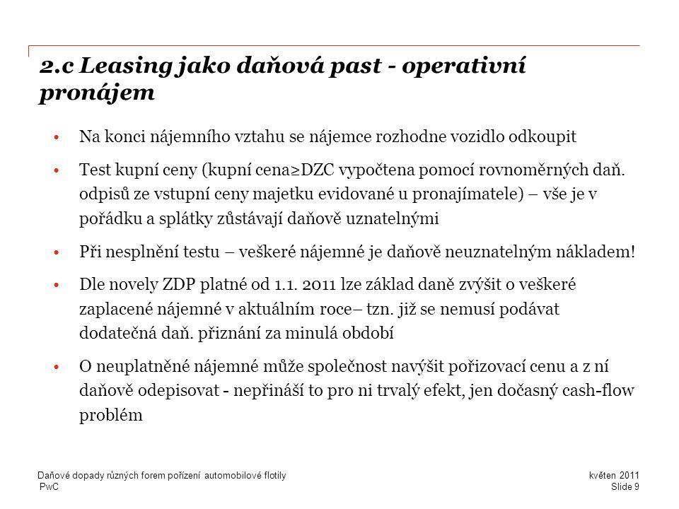PwC 2.c Leasing jako daňová past - operativní pronájem •Na konci nájemního vztahu se nájemce rozhodne vozidlo odkoupit •Test kupní ceny (kupní cena≥DZC vypočtena pomocí rovnoměrných daň.