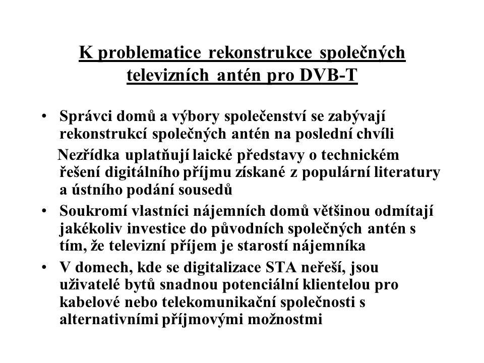 K problematice rekonstrukce společných televizních antén pro DVB-T •Správci domů a výbory společenství se zabývají rekonstrukcí společných antén na poslední chvíli Nezřídka uplatňují laické představy o technickém řešení digitálního příjmu získané z populární literatury a ústního podání sousedů •Soukromí vlastníci nájemních domů většinou odmítají jakékoliv investice do původních společných antén s tím, že televizní příjem je starostí nájemníka •V domech, kde se digitalizace STA neřeší, jsou uživatelé bytů snadnou potenciální klientelou pro kabelové nebo telekomunikační společnosti s alternativními příjmovými možnostmi