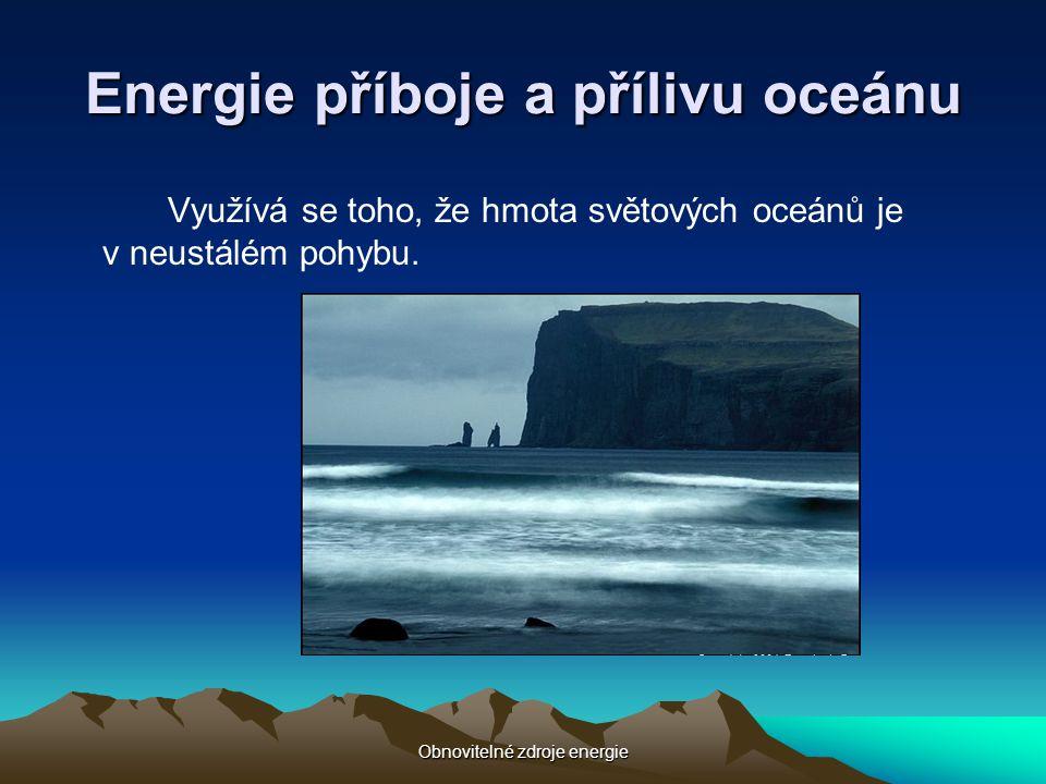 Obnovitelné zdroje energie Energie příboje a přílivu oceánu Využívá se toho, že hmota světových oceánů je v neustálém pohybu.