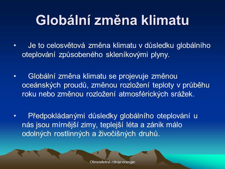 Obnovitelné zdroje energie Globální změna klimatu • Je to celosvětová změna klimatu v důsledku globálního oteplování způsobeného skleníkovými plyny. •