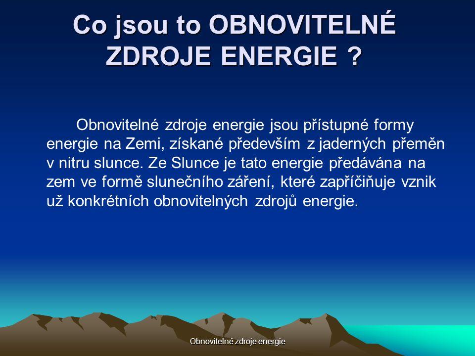 Obnovitelné zdroje energie Co jsou to OBNOVITELNÉ ZDROJE ENERGIE ? Obnovitelné zdroje energie jsou přístupné formy energie na Zemi, získané především