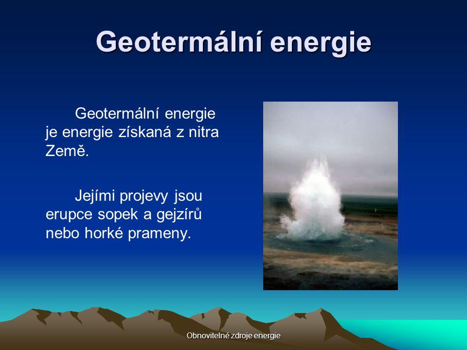 Obnovitelné zdroje energie Geotermální energie Geotermální energie je energie získaná z nitra Země. Jejími projevy jsou erupce sopek a gejzírů nebo ho