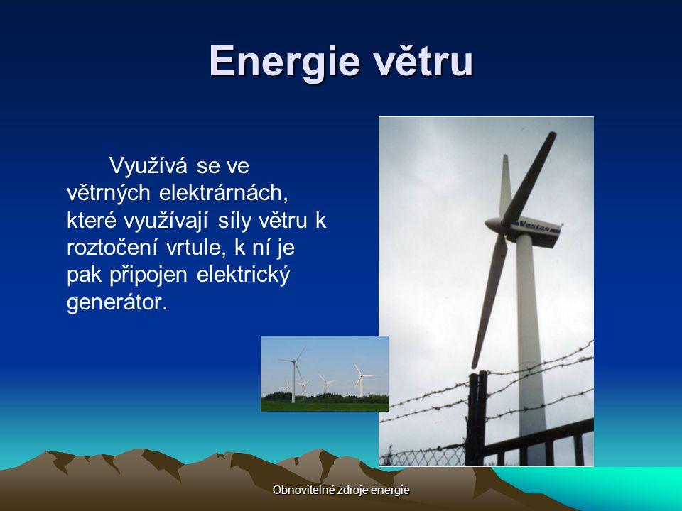 Obnovitelné zdroje energie Energie větru Využívá se ve větrných elektrárnách, které využívají síly větru k roztočení vrtule, k ní je pak připojen elek