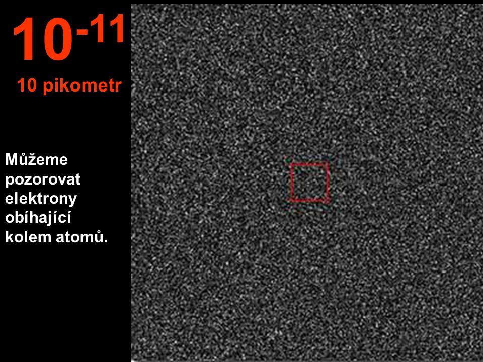Můžeme pozorovat elektrony obíhající kolem atomů. 10 -11 10 pikometr