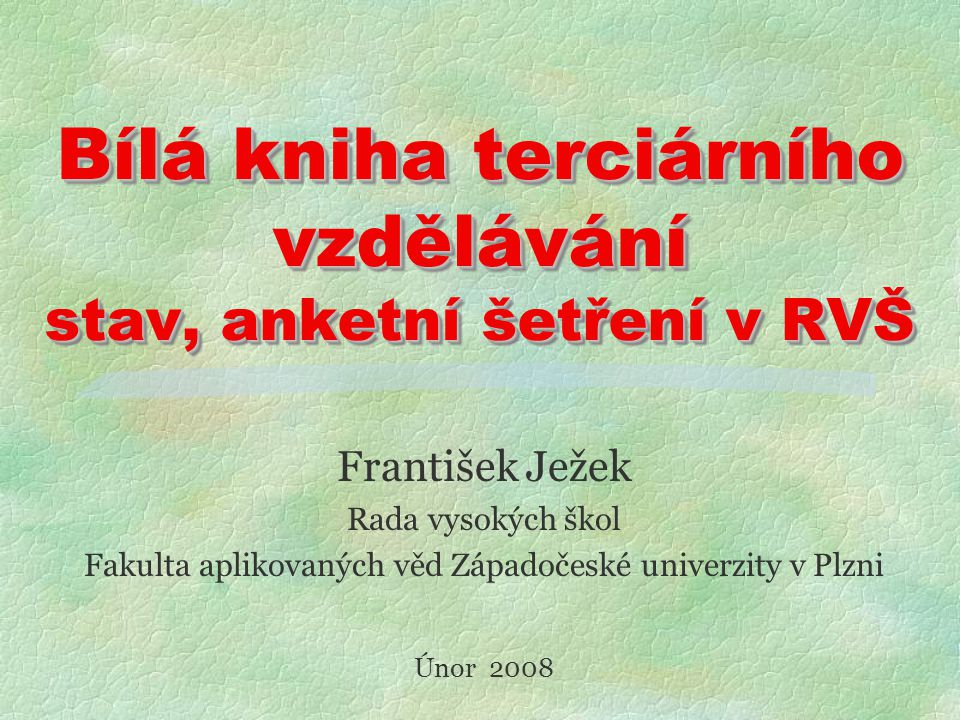 Bílá kniha terciárního vzdělávání stav, anketní šetření v RVŠ František Ježek Rada vysokých škol Fakulta aplikovaných věd Západočeské univerzity v Plzni Únor 2008