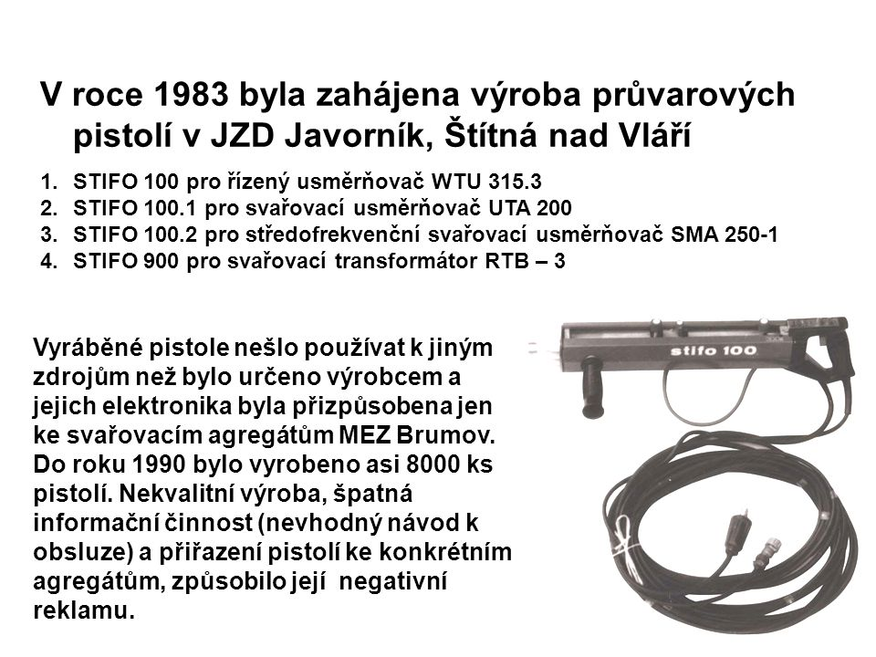 V roce 1983 byla zahájena výroba průvarových pistolí v JZD Javorník, Štítná nad Vláří 1.STIFO 100 pro řízený usměrňovač WTU 315.3 2.STIFO 100.1 pro sv