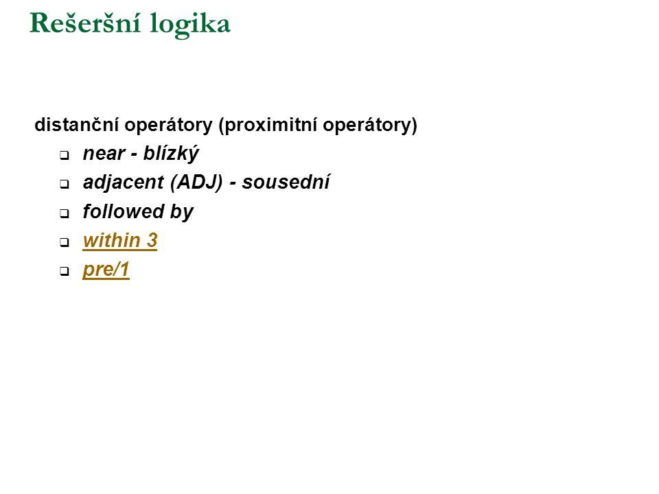 Rešeršní logika distanční operátory (proximitní operátory)  near - blízký  adjacent (ADJ) - sousední  followed by  within 3 within 3  pre/1 pre/1