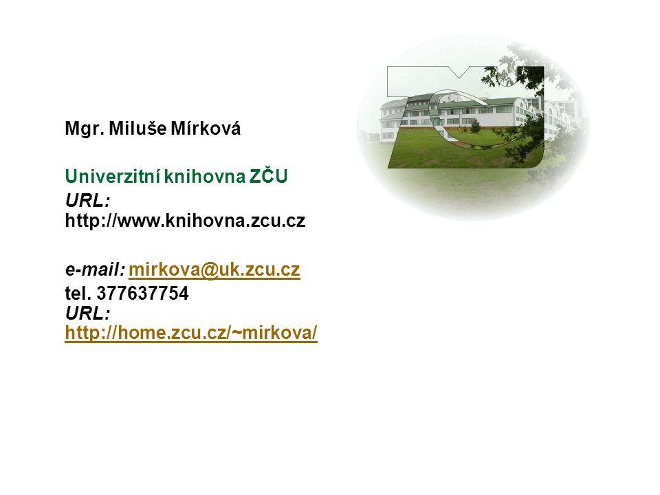 Mgr. Miluše Mírková Univerzitní knihovna ZČU URL: http://www.knihovna.zcu.cz e-mail: mirkova@uk.zcu.czmirkova@uk.zcu.cz tel. 377637754 URL: http://hom