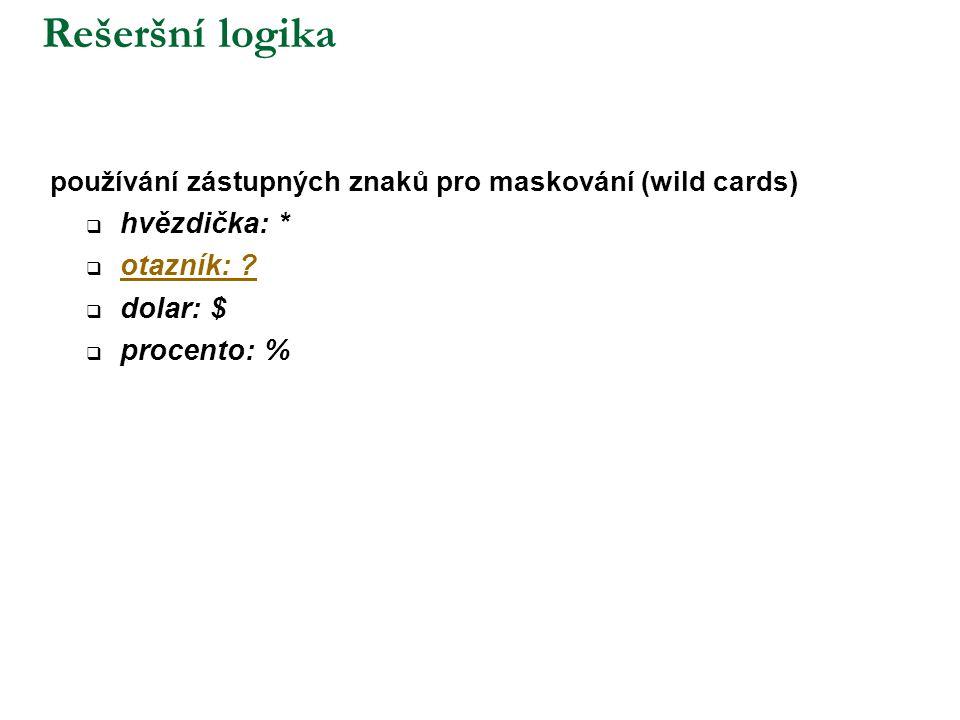 Rešeršní logika používání zástupných znaků pro maskování (wild cards)  hvězdička: *  otazník: ? otazník: ?  dolar: $  procento: %