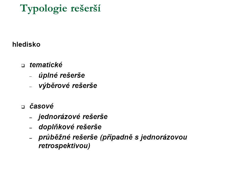 Typologie rešerší hledisko  tematické – úplné rešerše – výběrové rešerše  časové – jednorázové rešerše – doplňkové rešerše – průběžné rešerše (případně s jednorázovou retrospektivou)