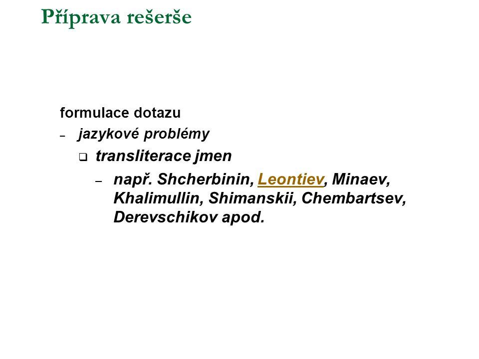 Příprava rešerše  formulace dotazu – jazykové problémy  transliterace jmen – např. Shcherbinin, Leontiev, Minaev, Khalimullin, Shimanskii, Chembarts