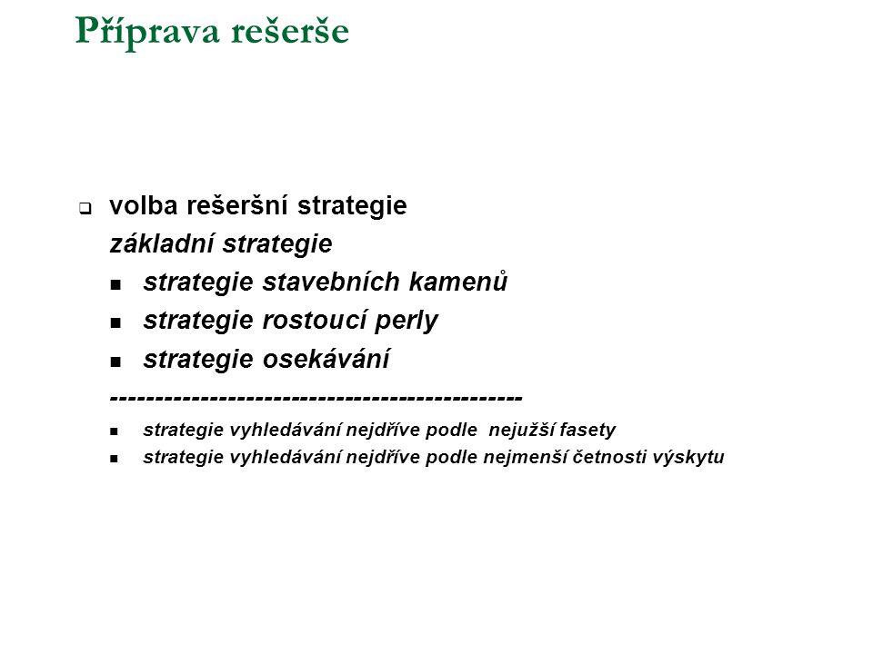 Příprava rešerše  volba rešeršní strategie základní strategie  strategie stavebních kamenů  strategie rostoucí perly  strategie osekávání ----------------------------------------------  strategie vyhledávání nejdříve podle nejužší fasety  strategie vyhledávání nejdříve podle nejmenší četnosti výskytu