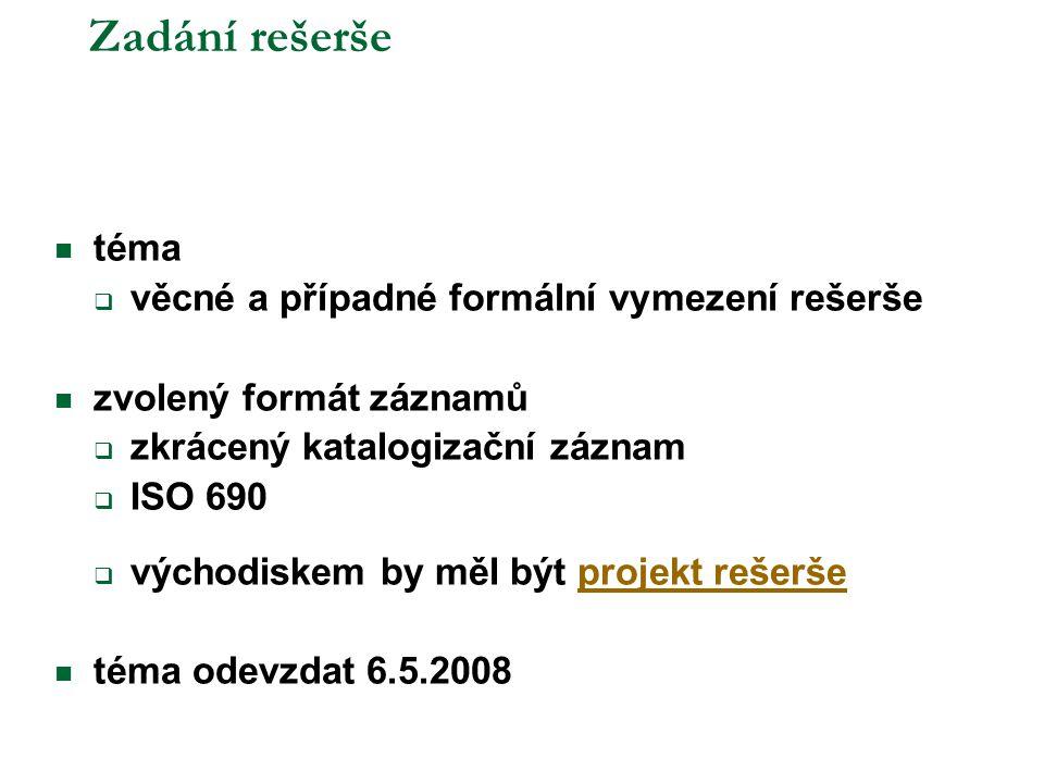 Zadání rešerše  téma  věcné a případné formální vymezení rešerše  zvolený formát záznamů  zkrácený katalogizační záznam  ISO 690  východiskem by měl být projekt rešeršeprojekt rešerše  téma odevzdat 6.5.2008