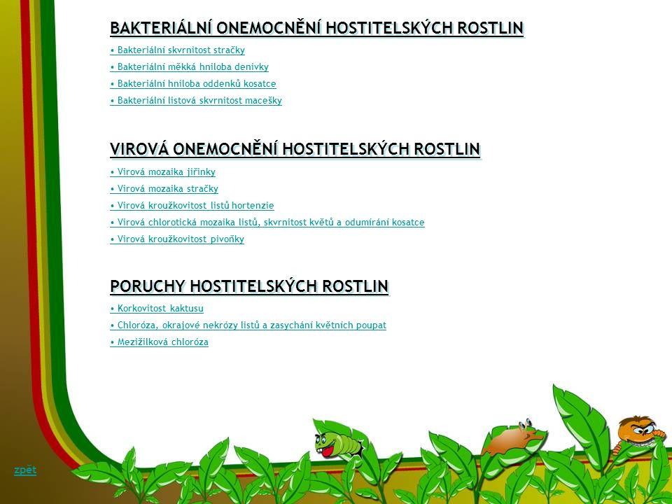 • Bakteriální skvrnitost stračky • Bakteriální měkká hniloba denivky • Bakteriální hniloba oddenků kosatce • Bakteriální listová skvrnitost macešky BAKTERIÁLNÍ ONEMOCNĚNÍ HOSTITELSKÝCH ROSTLIN • Virová mozaika jiřinky • Virová mozaika stračky • Virová kroužkovitost listů hortenzie • Virová chlorotická mozaika listů, skvrnitost květů a odumírání kosatce • Virová kroužkovitost pivoňky VIROVÁ ONEMOCNĚNÍ HOSTITELSKÝCH ROSTLIN • Korkovitost kaktusu • Chloróza, okrajové nekrózy listů a zasychání květních poupat • Mezižilková chloróza PORUCHY HOSTITELSKÝCH ROSTLIN zpět
