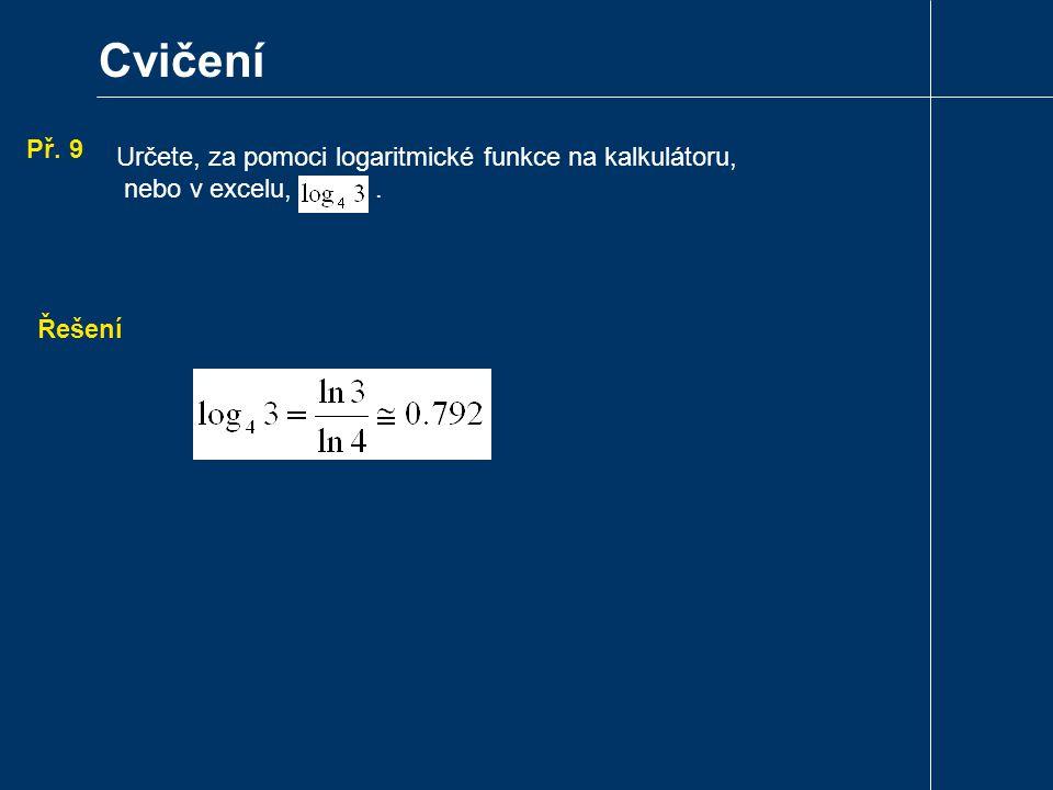Cvičení Př. 9 Určete, za pomoci logaritmické funkce na kalkulátoru, nebo v excelu,. Řešení