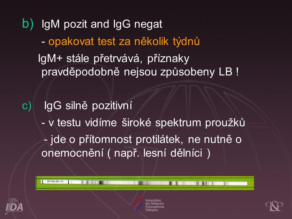 b) IgM pozit and IgG negat - opakovat test za několik týdnů IgM+ stále přetrvává, příznaky pravděpodobně nejsou způsobeny LB ! c) IgG silně pozitivní