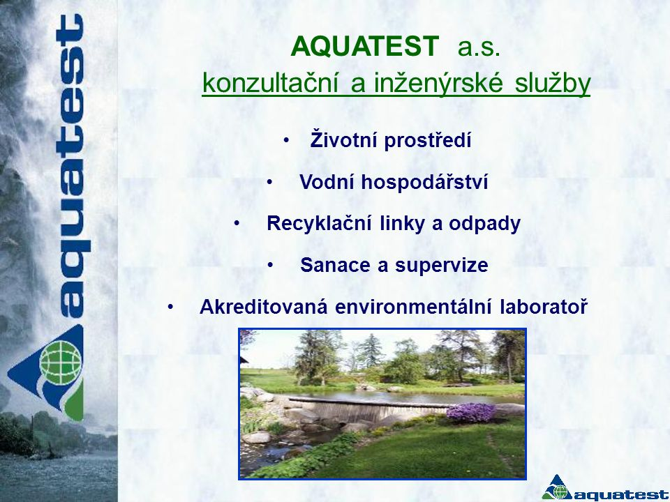 AQUATEST a.s. konzultační a inženýrské služby •Životní prostředí • Vodní hospodářství • Recyklační linky a odpady • Sanace a supervize • Akreditovaná