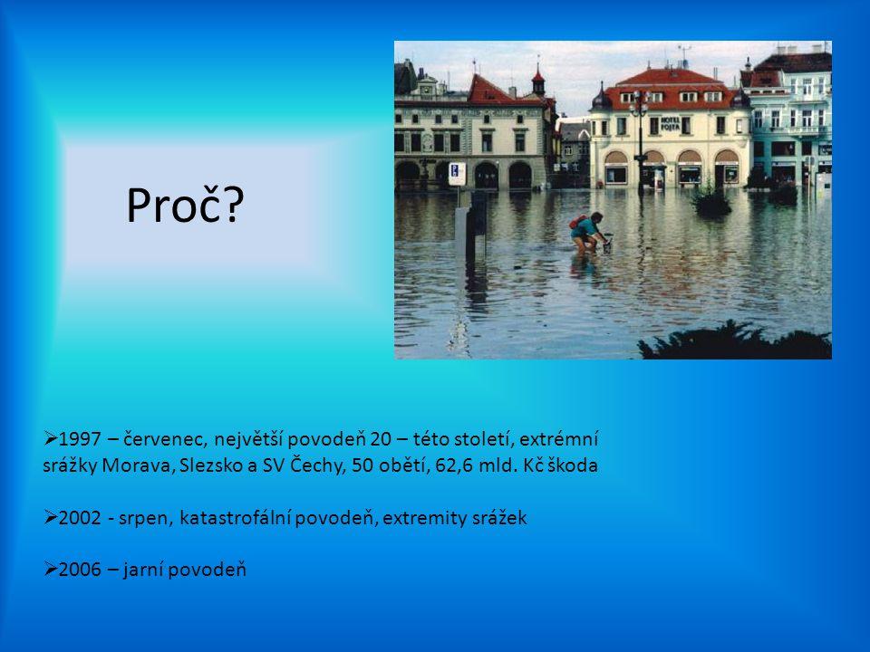 Proč?  1997 – červenec, největší povodeň 20 – této století, extrémní srážky Morava, Slezsko a SV Čechy, 50 obětí, 62,6 mld. Kč škoda  2002 - srpen,