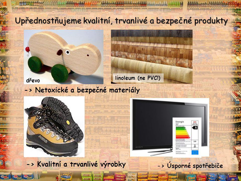 Upřednostňujeme kvalitní, trvanlivé a bezpečné produkty -> Netoxické a bezpečné materiály -> Kvalitní a trvanlivé výrobky -> Úsporné spotřebiče dřevo linoleum (ne PVC!)
