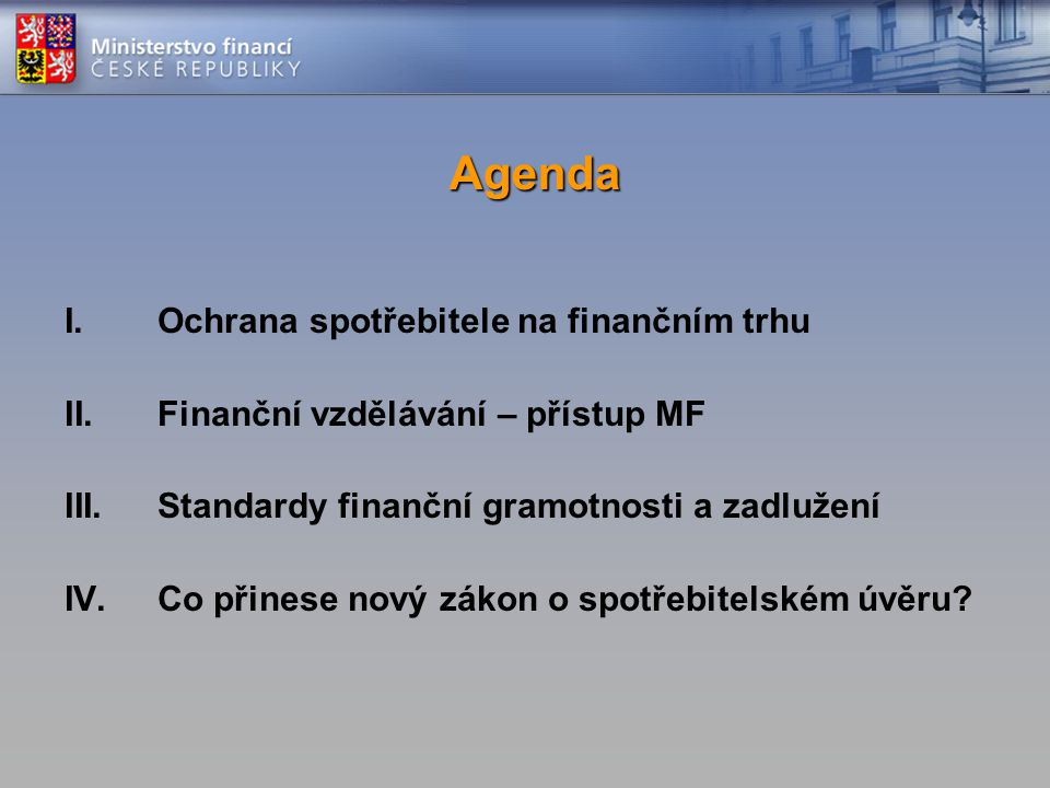 Agenda I.Ochrana spotřebitele na finančním trhu II.Finanční vzdělávání – přístup MF III.Standardy finanční gramotnosti a zadlužení IV.Co přinese nový zákon o spotřebitelském úvěru