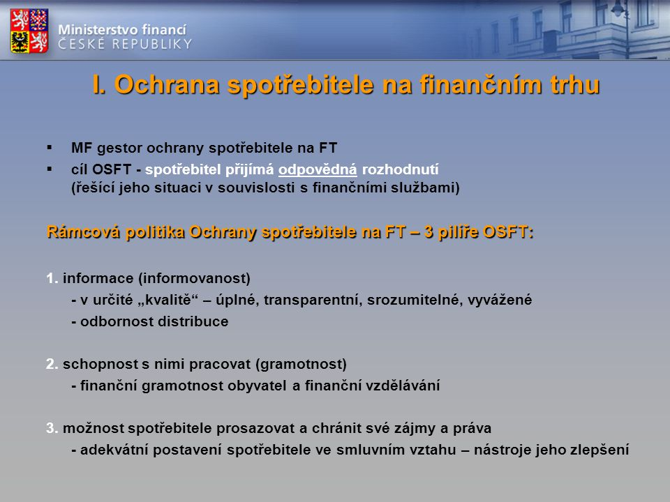 I. Ochrana spotřebitele na finančním trhu  MF gestor ochrany spotřebitele na FT  cíl OSFT - spotřebitel přijímá odpovědná rozhodnutí (řešící jeho si