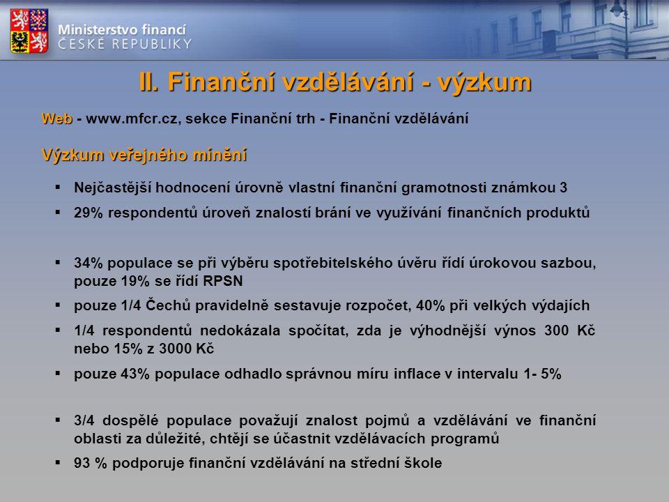 Web Web - www.mfcr.cz, sekce Finanční trh - Finanční vzdělávání Výzkum veřejného mínění  Nejčastější hodnocení úrovně vlastní finanční gramotnosti známkou 3  29% respondentů úroveň znalostí brání ve využívání finančních produktů  34% populace se při výběru spotřebitelského úvěru řídí úrokovou sazbou, pouze 19% se řídí RPSN  pouze 1/4 Čechů pravidelně sestavuje rozpočet, 40% při velkých výdajích  1/4 respondentů nedokázala spočítat, zda je výhodnější výnos 300 Kč nebo 15% z 3000 Kč  pouze 43% populace odhadlo správnou míru inflace v intervalu 1- 5%  3/4 dospělé populace považují znalost pojmů a vzdělávání ve finanční oblasti za důležité, chtějí se účastnit vzdělávacích programů  93 % podporuje finanční vzdělávání na střední škole II.