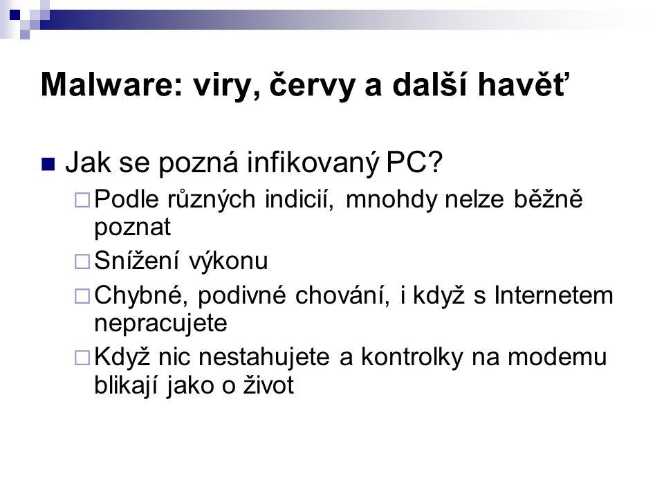 Malware: viry, červy a další havěť  Jak se pozná infikovaný PC?  Podle různých indicií, mnohdy nelze běžně poznat  Snížení výkonu  Chybné, podivné