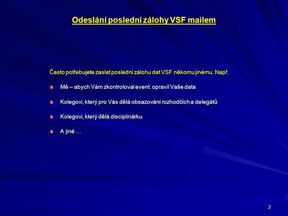 2 Odeslání poslední zálohy VSF mailem Často potřebujete zaslat poslední zálohu dat VSF někomu jinému. Např. Mě – abych Vám zkontroloval event. opravil