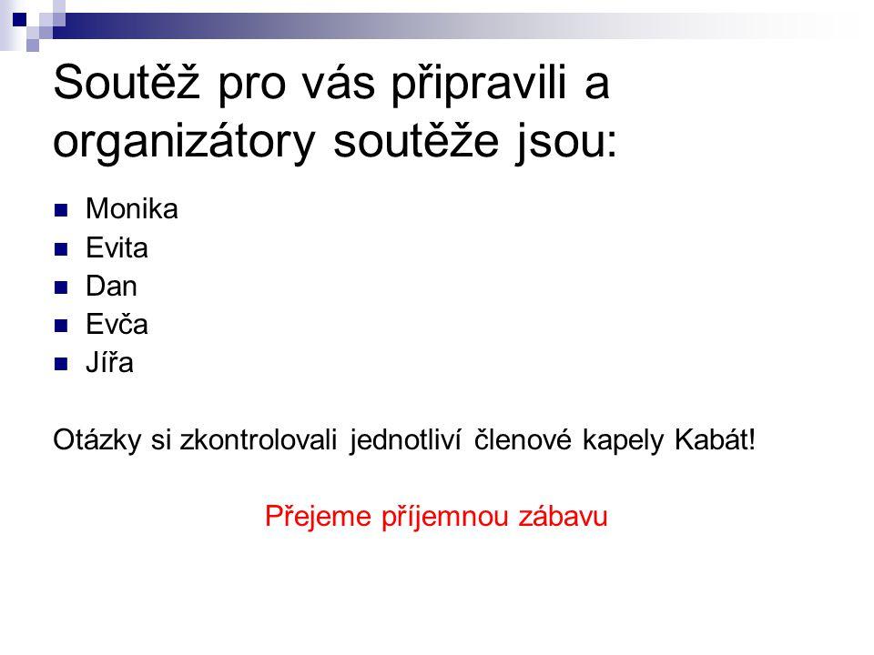 Soutěž pro vás připravili a organizátory soutěže jsou:  Monika  Evita  Dan  Evča  Jířa Otázky si zkontrolovali jednotliví členové kapely Kabát.