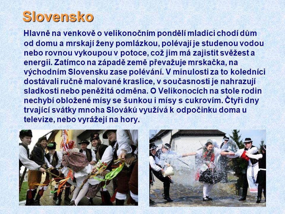 Slovensko Hlavně na venkově o velikonočním pondělí mladíci chodí dům od domu a mrskají ženy pomlázkou, polévají je studenou vodou nebo rovnou vykoupou v potoce, což jim má zajistit svěžest a energii.