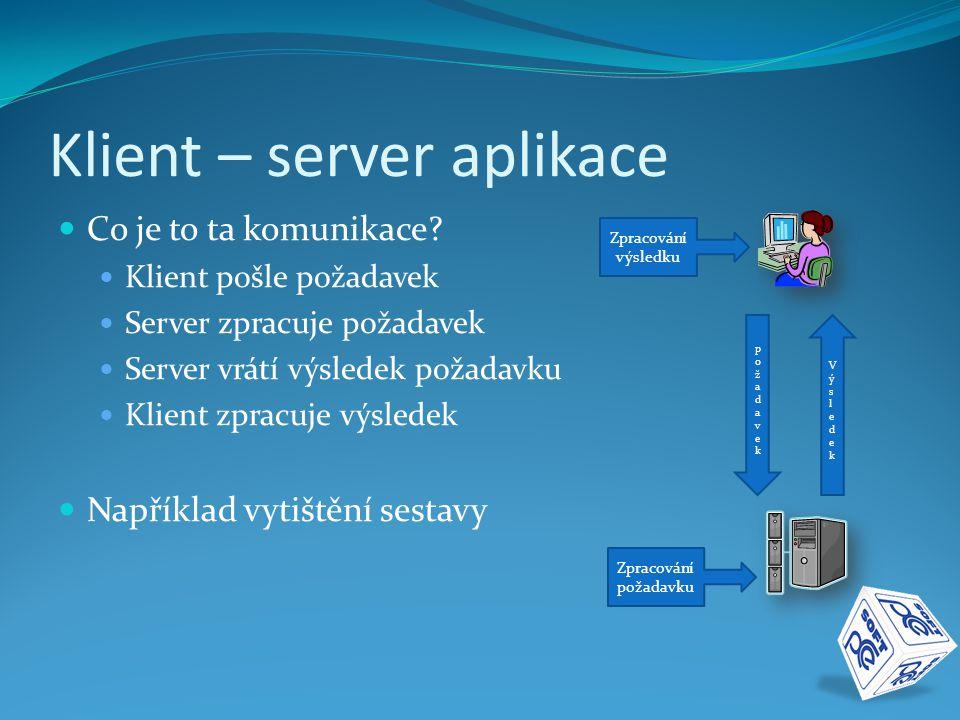 Klient – server aplikace  Co je to ta komunikace?  Klient pošle požadavek  Server zpracuje požadavek  Server vrátí výsledek požadavku  Klient zpr
